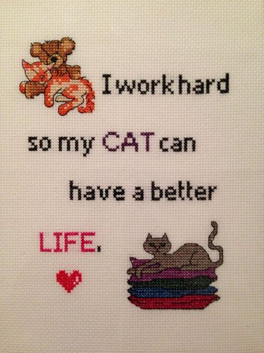 """Cross stitch that says """"I work hard so my cat can have a better life."""""""