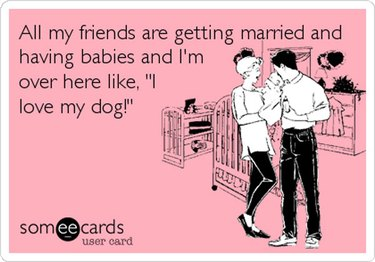 """All my friends are getting married and having babies and I'm over here like, """"I love my dog!"""""""